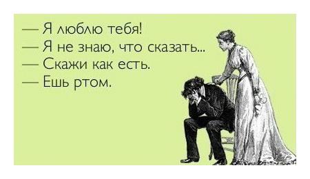 Я люблю тебя! — Я не знаю, что сказать. — Скажи, как есть. — Ешь ртом.